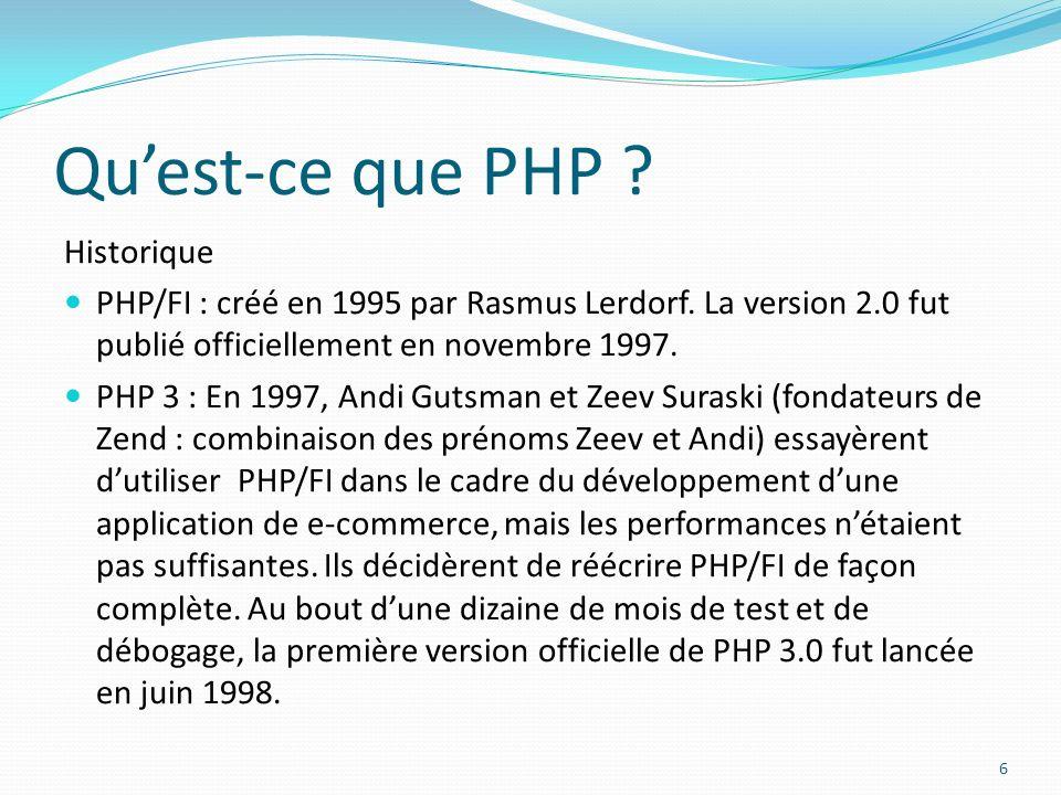 Quest-ce que PHP ? Historique PHP/FI : créé en 1995 par Rasmus Lerdorf. La version 2.0 fut publié officiellement en novembre 1997. PHP 3 : En 1997, An