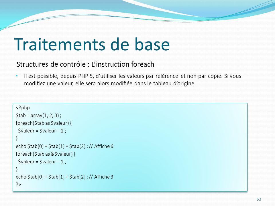 Structures de contrôle : Linstruction foreach Traitements de base Il est possible, depuis PHP 5, dutiliser les valeurs par référence et non par copie.