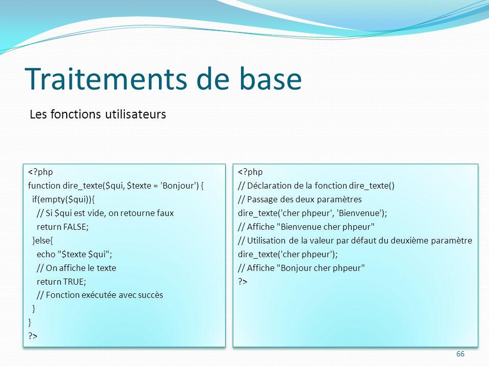 Les fonctions utilisateurs Traitements de base 66 <?php function dire_texte($qui, $texte = 'Bonjour') { if(empty($qui)){ // Si $qui est vide, on retou