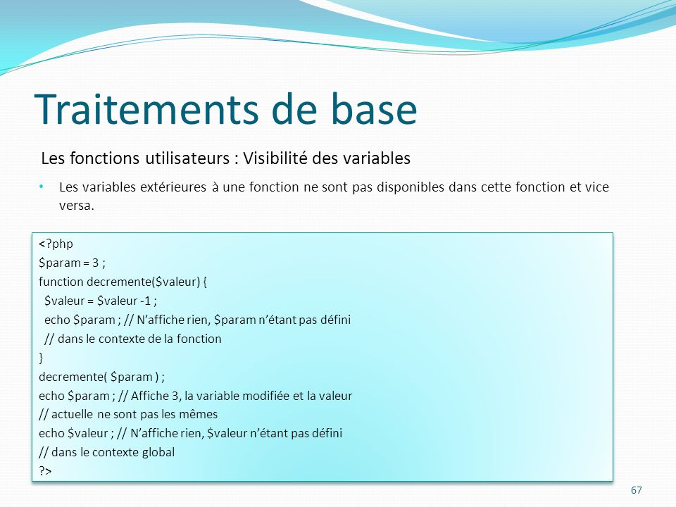 Les fonctions utilisateurs : Visibilité des variables Traitements de base 67 <?php $param = 3 ; function decremente($valeur) { $valeur = $valeur -1 ;