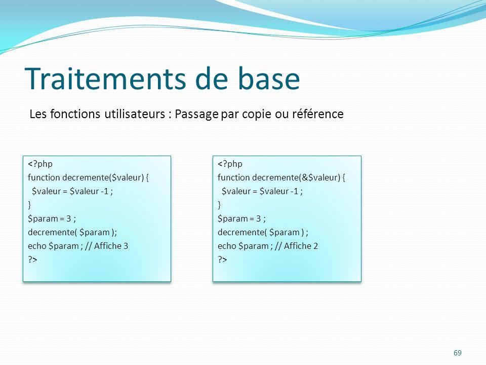 Les fonctions utilisateurs : Passage par copie ou référence Traitements de base 69 <?php function decremente($valeur) { $valeur = $valeur -1 ; } $para