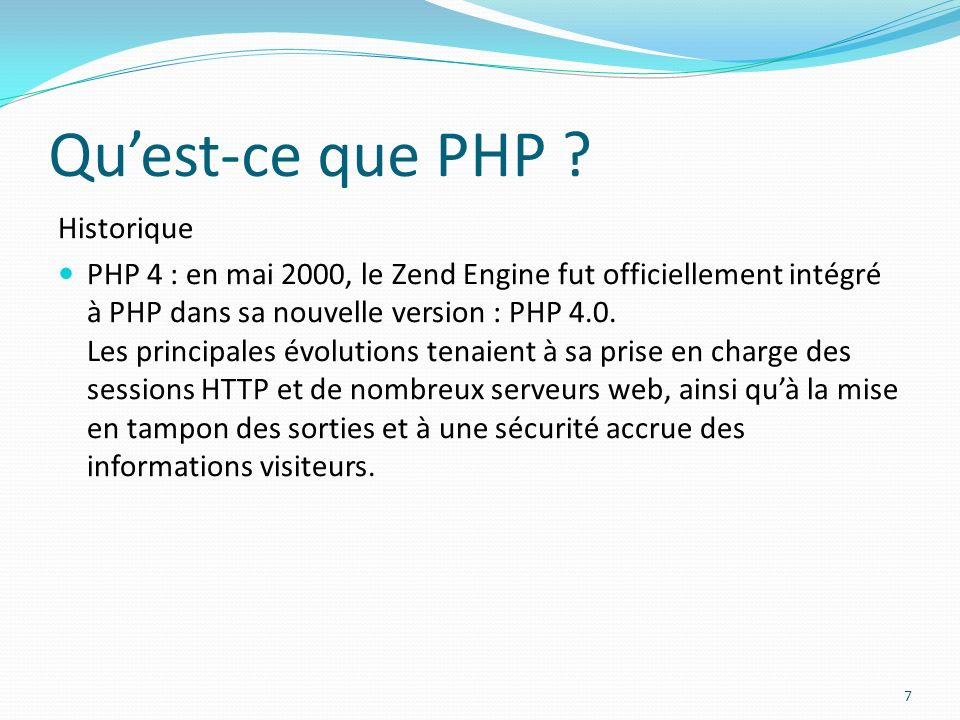 Quest-ce que PHP ? Historique PHP 4 : en mai 2000, le Zend Engine fut officiellement intégré à PHP dans sa nouvelle version : PHP 4.0. Les principales
