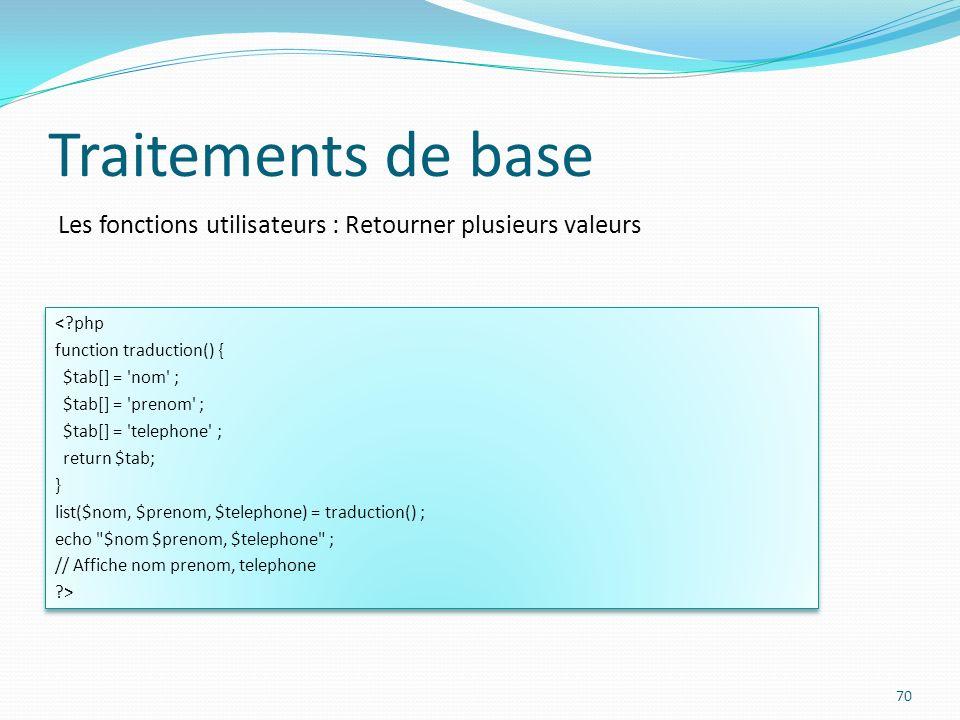 Les fonctions utilisateurs : Retourner plusieurs valeurs Traitements de base 70 < php function traduction() { $tab[] = nom ; $tab[] = prenom ; $tab[] = telephone ; return $tab; } list($nom, $prenom, $telephone) = traduction() ; echo $nom $prenom, $telephone ; // Affiche nom prenom, telephone > < php function traduction() { $tab[] = nom ; $tab[] = prenom ; $tab[] = telephone ; return $tab; } list($nom, $prenom, $telephone) = traduction() ; echo $nom $prenom, $telephone ; // Affiche nom prenom, telephone >