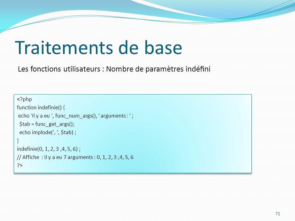 Les fonctions utilisateurs : Nombre de paramètres indéni Traitements de base 71 <?php function indefinie() { echo 'Il y a eu ', func_num_args(), ' arg