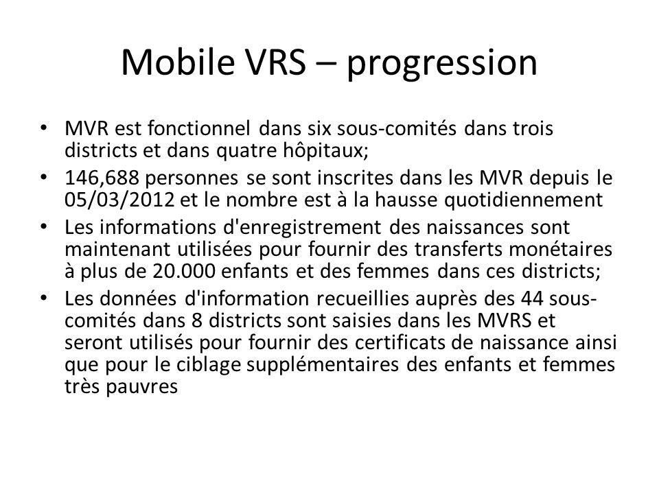 Mobile VRS – progression MVR est fonctionnel dans six sous-comités dans trois districts et dans quatre hôpitaux; 146,688 personnes se sont inscrites dans les MVR depuis le 05/03/2012 et le nombre est à la hausse quotidiennement Les informations d enregistrement des naissances sont maintenant utilisées pour fournir des transferts monétaires à plus de 20.000 enfants et des femmes dans ces districts; Les données d information recueillies auprès des 44 sous- comités dans 8 districts sont saisies dans les MVRS et seront utilisés pour fournir des certificats de naissance ainsi que pour le ciblage supplémentaires des enfants et femmes très pauvres