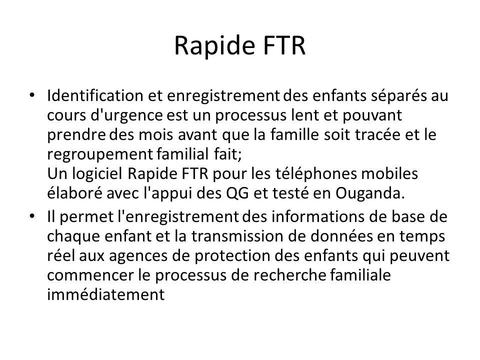 Rapide FTR Identification et enregistrement des enfants séparés au cours d urgence est un processus lent et pouvant prendre des mois avant que la famille soit tracée et le regroupement familial fait; Un logiciel Rapide FTR pour les téléphones mobiles élaboré avec l appui des QG et testé en Ouganda.