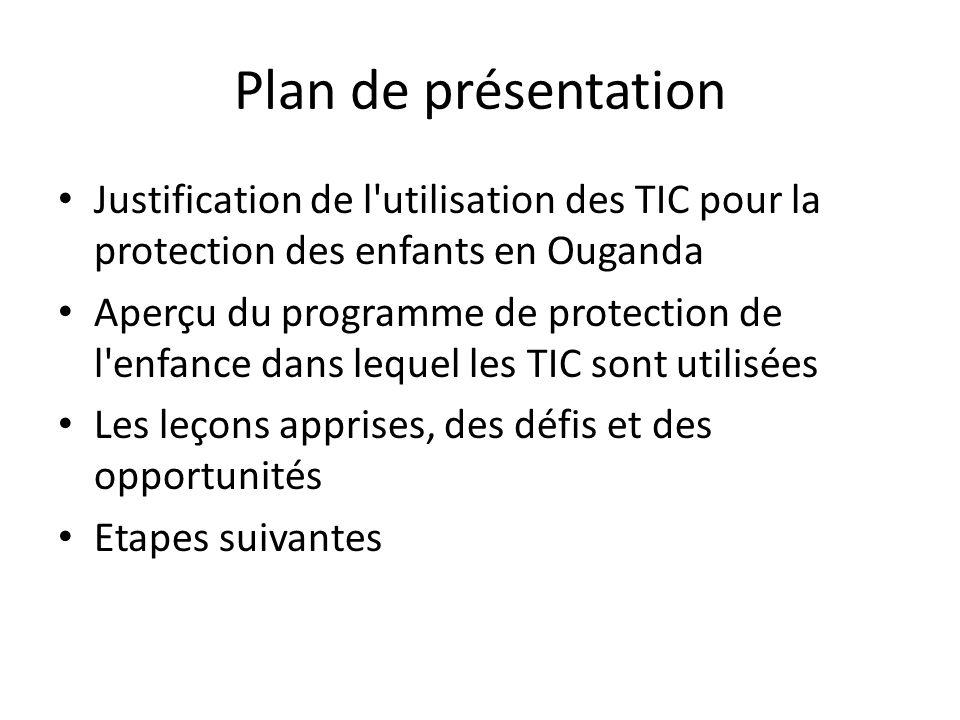Plan de présentation Justification de l utilisation des TIC pour la protection des enfants en Ouganda Aperçu du programme de protection de l enfance dans lequel les TIC sont utilisées Les leçons apprises, des défis et des opportunités Etapes suivantes