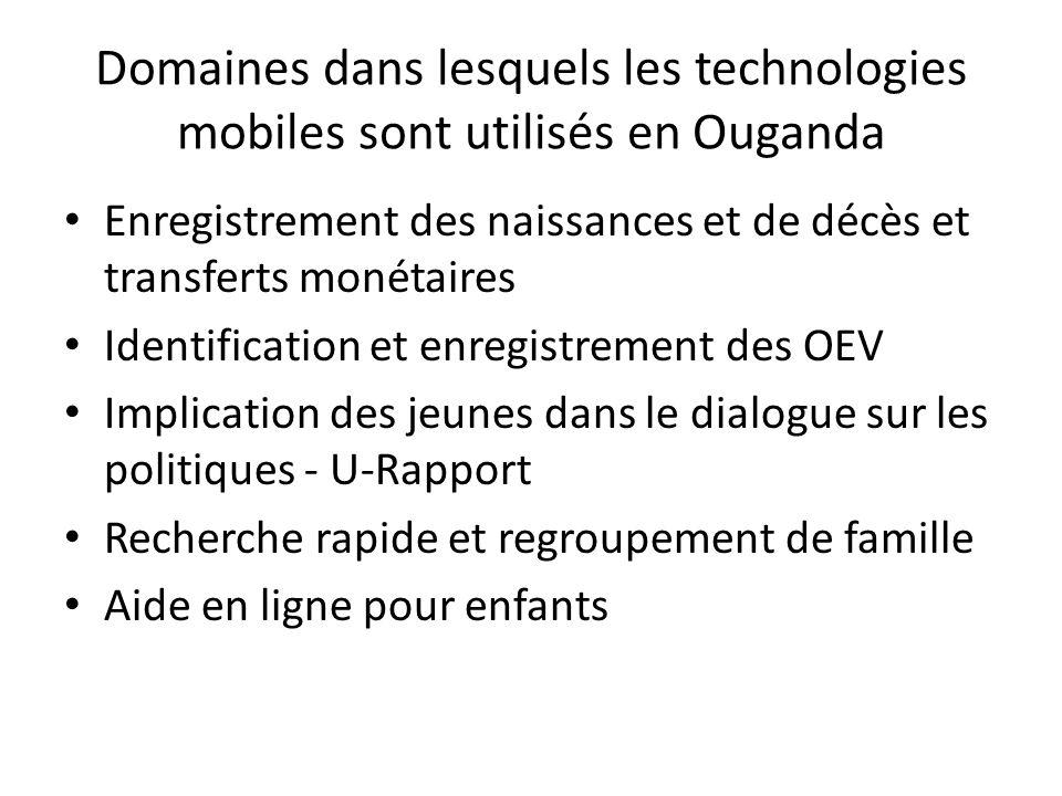 Domaines dans lesquels les technologies mobiles sont utilisés en Ouganda Enregistrement des naissances et de décès et transferts monétaires Identification et enregistrement des OEV Implication des jeunes dans le dialogue sur les politiques - U-Rapport Recherche rapide et regroupement de famille Aide en ligne pour enfants