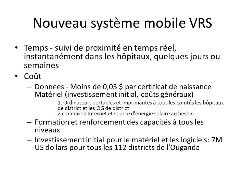 Nouveau système mobile VRS Temps - suivi de proximité en temps réel, instantanément dans les hôpitaux, quelques jours ou semaines Coût – Données - Moins de 0,03 $ par certificat de naissance Matériel (investissement initial, coûts généraux) – 1.