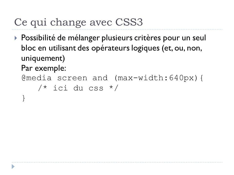 Ce qui change avec CSS3 Possibilité de mélanger plusieurs critères pour un seul bloc en utilisant des opérateurs logiques (et, ou, non, uniquement) Par exemple: @media screen and (max-width:640px){ /* ici du css */ }