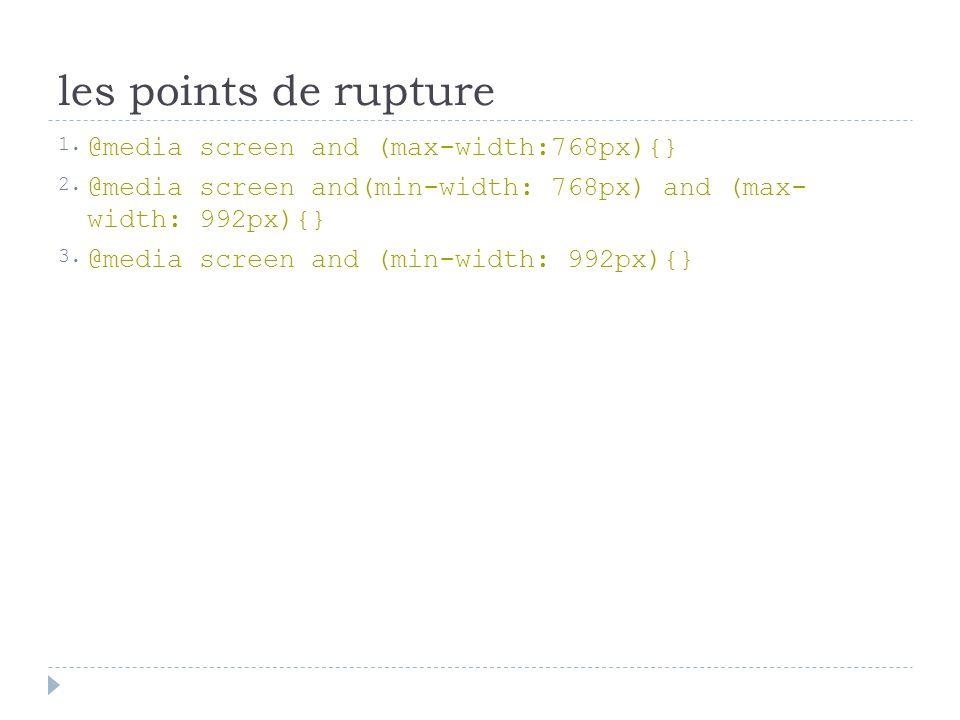 les points de rupture 1.@media screen and (max-width:768px){} 2.@media screen and(min-width: 768px) and (max- width: 992px){} 3.@media screen and (min