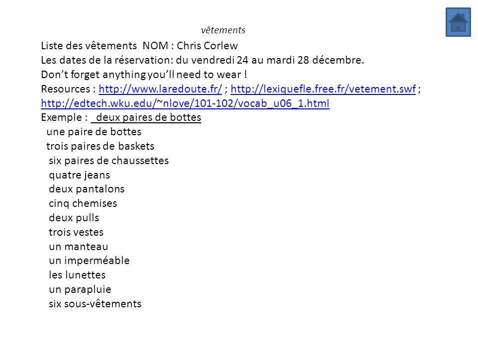 vêtements Liste des vêtements NOM : Chris Corlew Les dates de la réservation: du vendredi 24 au mardi 28 décembre. Dont forget anything youll need to