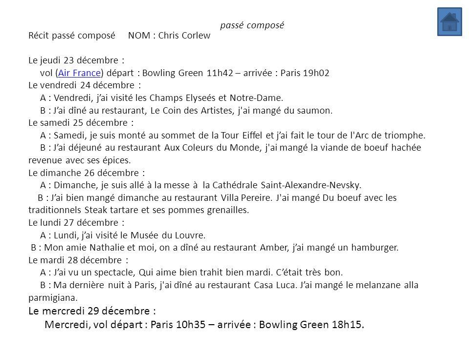 passé composé Récit passé composé NOM : Chris Corlew Le jeudi 23 décembre : vol (Air France) départ : Bowling Green 11h42 – arrivée : Paris 19h02Air F