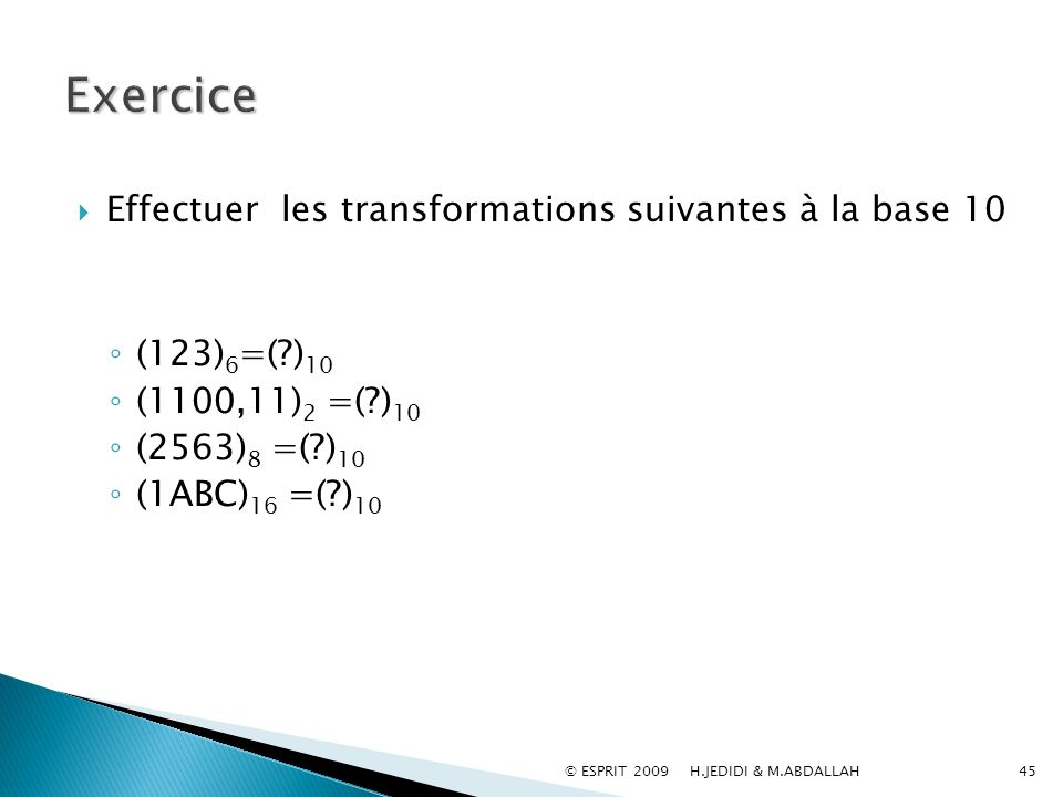 45 Effectuer les transformations suivantes à la base 10 (123) 6 =(?) 10 (1100,11) 2 =(?) 10 (2563) 8 =(?) 10 (1ABC) 16 =(?) 10 © ESPRIT 2009 H.JEDIDI
