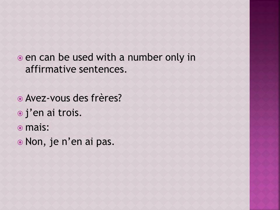 en can be used with a number only in affirmative sentences. Avez-vous des frères? jen ai trois. mais: Non, je nen ai pas.