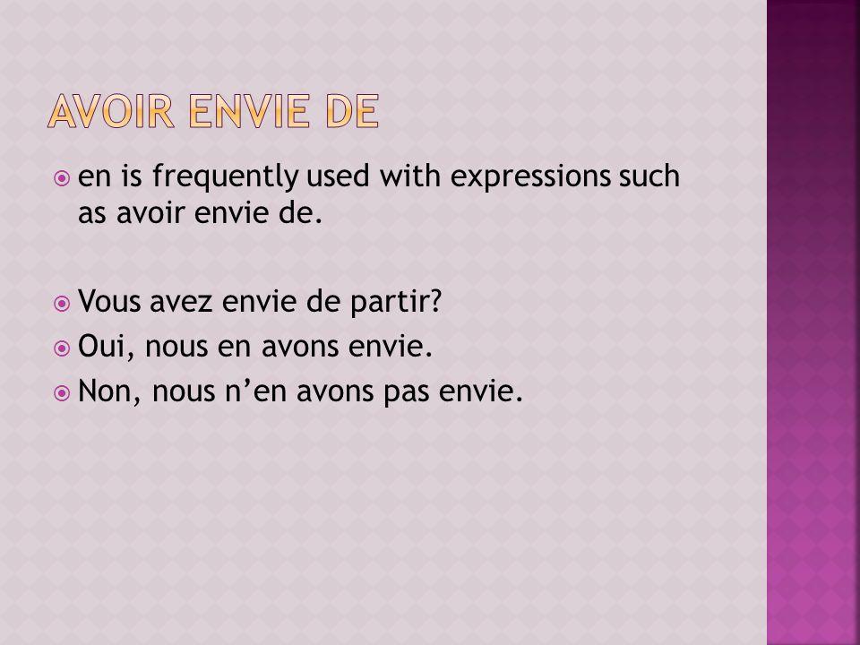 en is frequently used with expressions such as avoir envie de. Vous avez envie de partir? Oui, nous en avons envie. Non, nous nen avons pas envie.