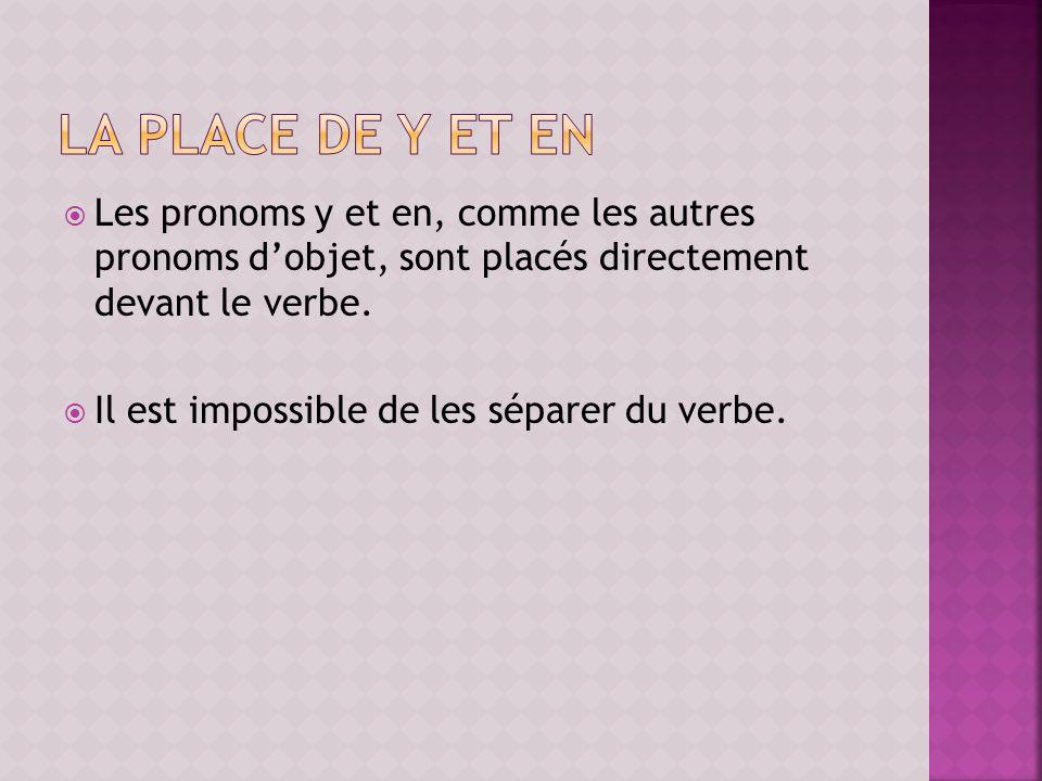 Les pronoms y et en, comme les autres pronoms dobjet, sont placés directement devant le verbe. Il est impossible de les séparer du verbe.