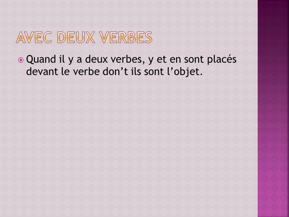 Quand il y a deux verbes, y et en sont placés devant le verbe dont ils sont lobjet.