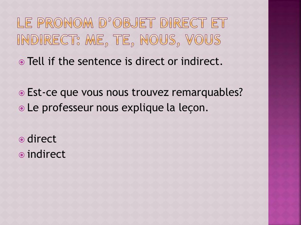 Tell if the sentence is direct or indirect. Est-ce que vous nous trouvez remarquables? Le professeur nous explique la leçon. direct indirect