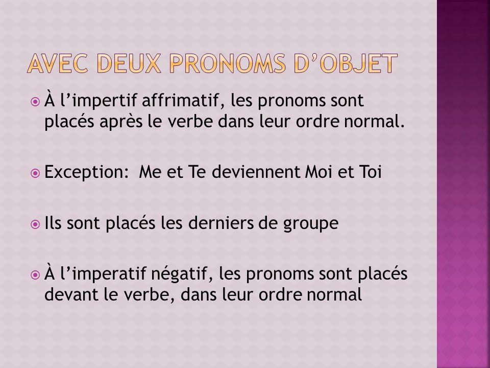 À limpertif affrimatif, les pronoms sont placés après le verbe dans leur ordre normal. Exception: Me et Te deviennent Moi et Toi Ils sont placés les d