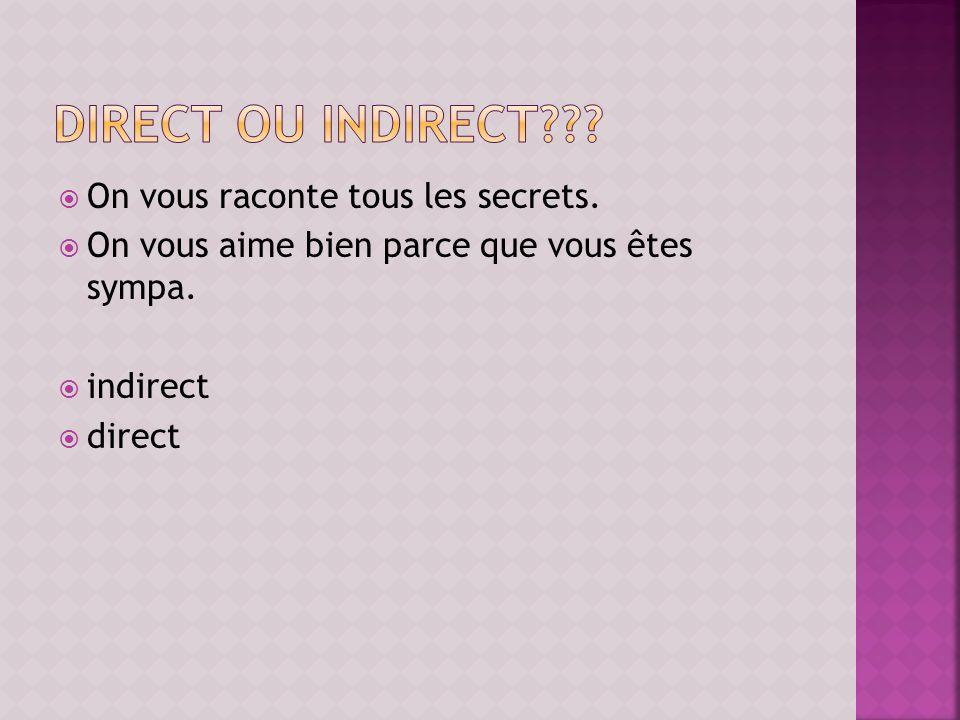 On vous raconte tous les secrets. On vous aime bien parce que vous êtes sympa. indirect direct
