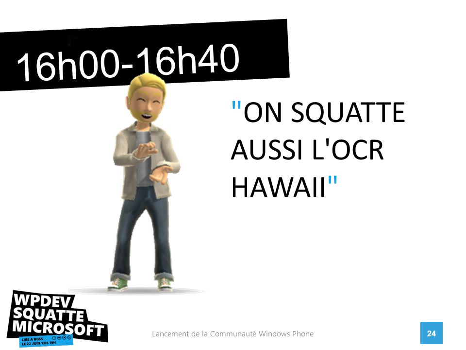 24Lancement de la Communauté Windows Phone 16h00-16h40 ON SQUATTE AUSSI L OCR HAWAII
