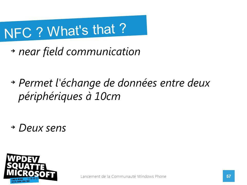 near field communication Permet l échange de données entre deux périphériques à 10cm Deux sens 57Lancement de la Communauté Windows Phone NFC .
