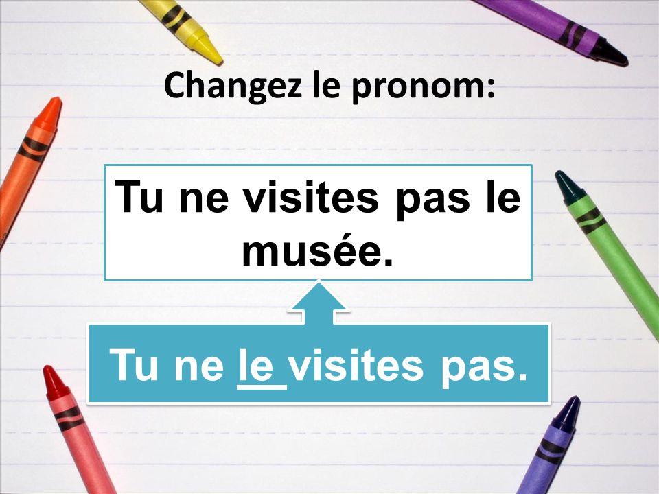 Changez le pronom: Tu ne visites pas le musée. Tu ne le visites pas.