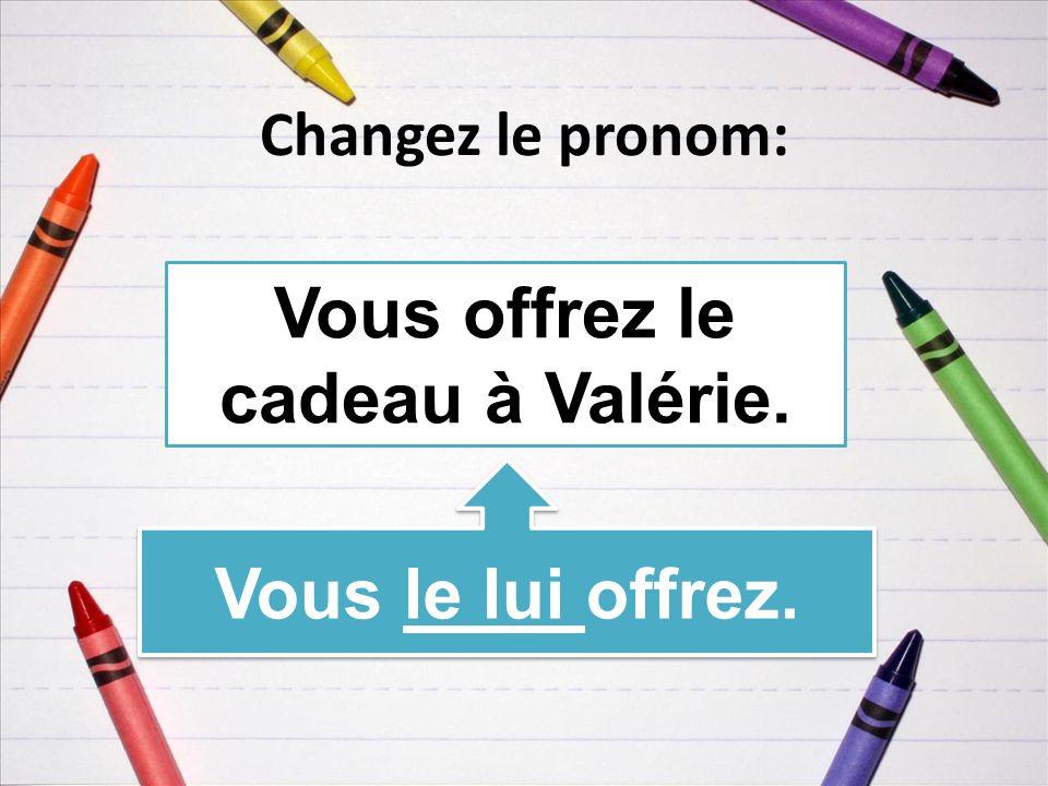 Changez le pronom: Vous offrez le cadeau à Valérie. Vous le lui offrez.