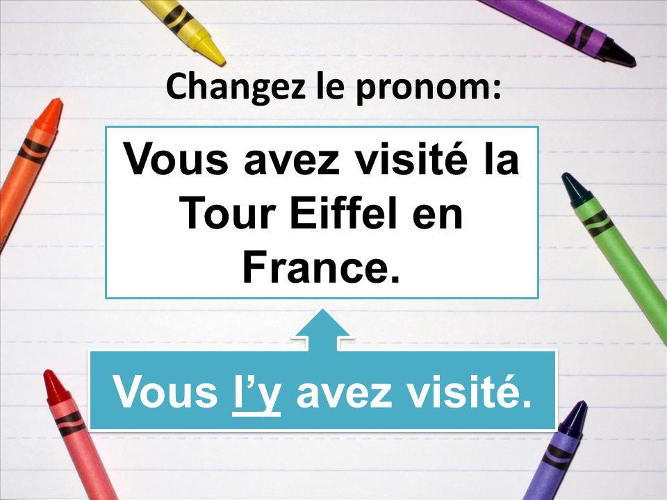 Changez le pronom: Vous avez visité la Tour Eiffel en France. Vous ly avez visité.