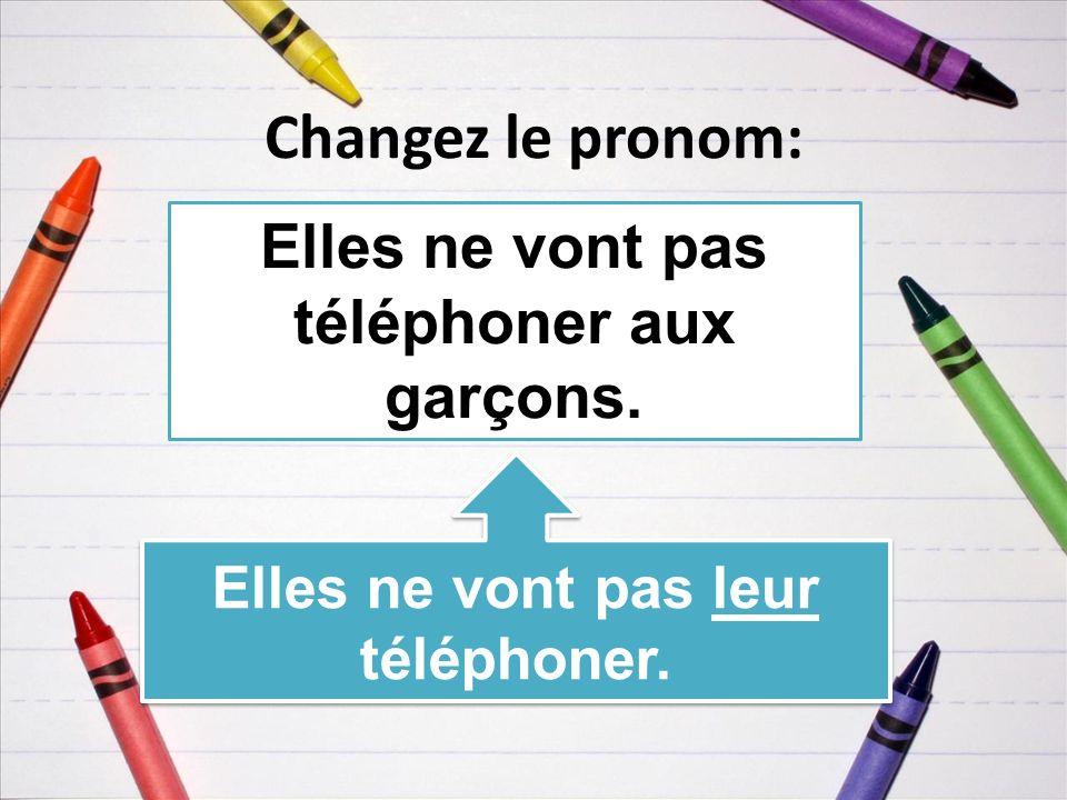 Changez le pronom: Elles ne vont pas téléphoner aux garçons. Elles ne vont pas leur téléphoner.