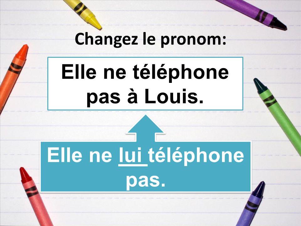 Changez le pronom: Elle ne téléphone pas à Louis. Elle ne lui téléphone pas.