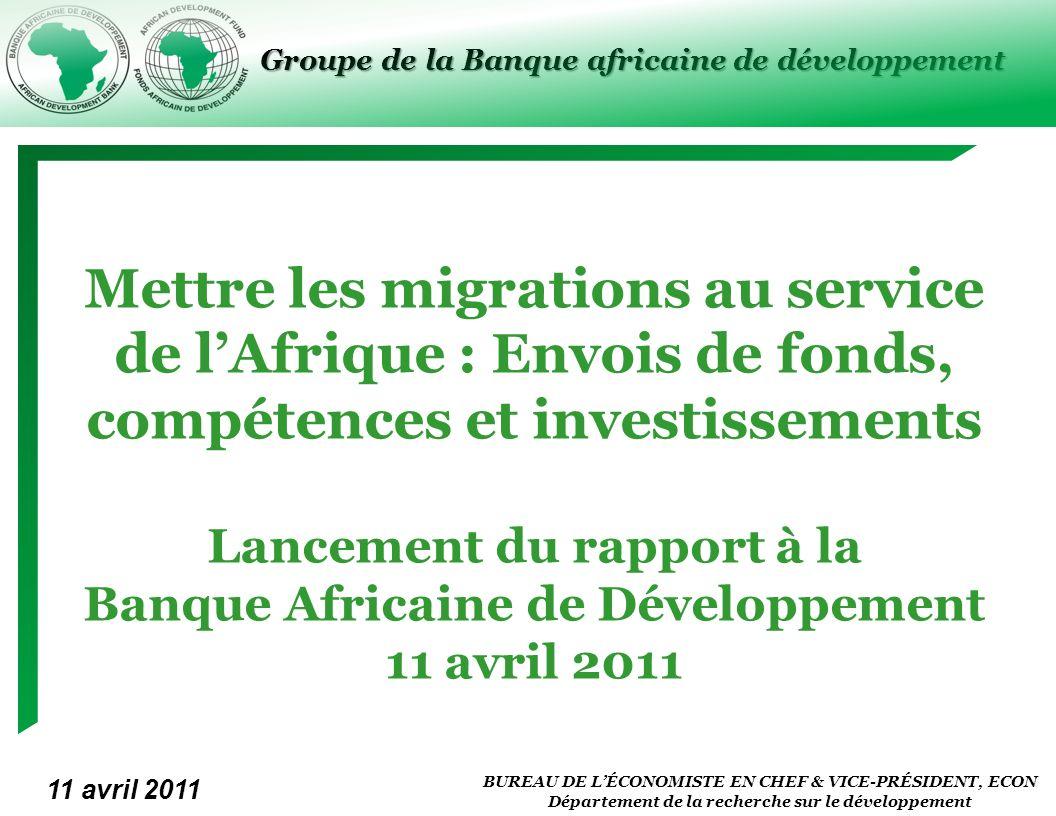 BUREAU DE LÉCONOMISTE EN CHEF & VICE-PRÉSIDENT, ECON Département de la recherche sur le développement Groupe de la Banque africaine de développement Mettre les migrations au service de lAfrique : Envois de fonds, compétences et investissements Lancement du rapport à la Banque Africaine de Développement 11 avril 2011 11 avril 2011