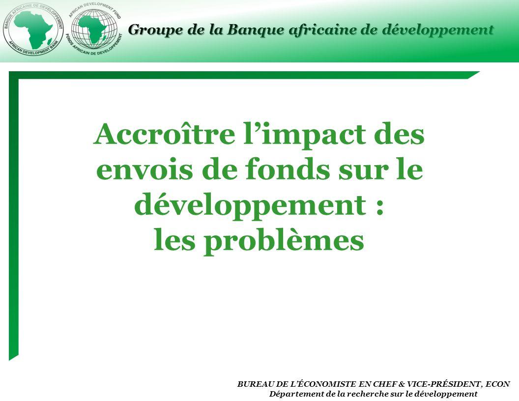 Groupe de la Banque africaine de développement BUREAU DE LÉCONOMISTE EN CHEF & VICE-PRÉSIDENT, ECON Département de la recherche sur le développement Accroître limpact des envois de fonds sur le développement : les problèmes