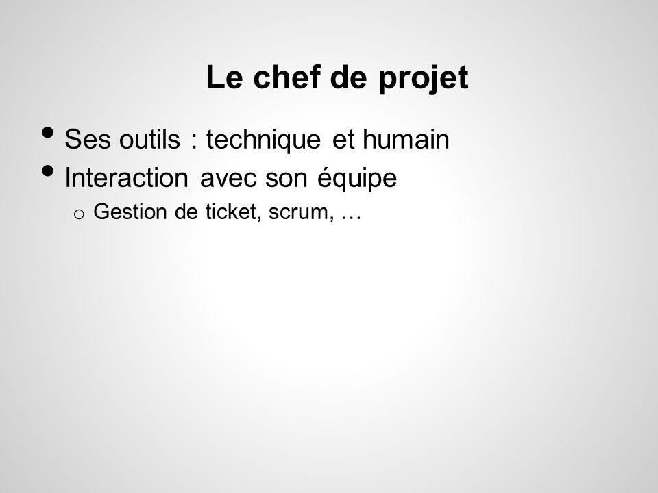Le chef de projet Ses outils : technique et humain Interaction avec son équipe o Gestion de ticket, scrum, …