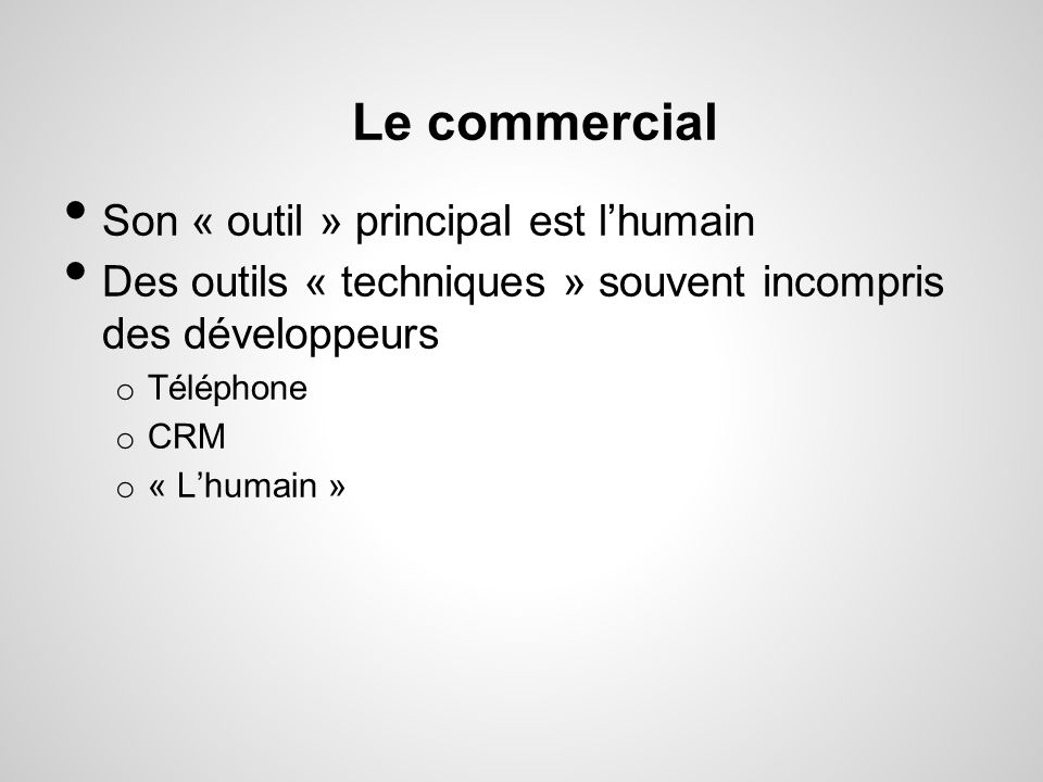 Le commercial Son « outil » principal est lhumain Des outils « techniques » souvent incompris des développeurs o Téléphone o CRM o « Lhumain »