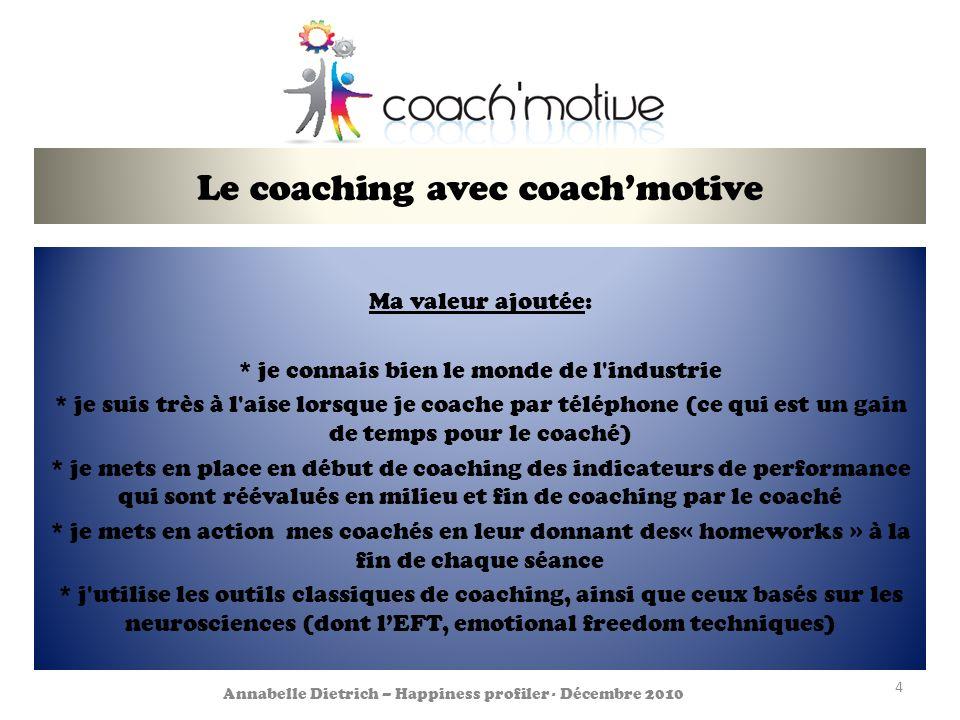 Le coaching avec coachmotive Ma valeur ajoutée: * je connais bien le monde de l industrie * je suis très à l aise lorsque je coache par téléphone (ce qui est un gain de temps pour le coaché) * je mets en place en début de coaching des indicateurs de performance qui sont réévalués en milieu et fin de coaching par le coaché * je mets en action mes coachés en leur donnant des« homeworks » à la fin de chaque séance * j utilise les outils classiques de coaching, ainsi que ceux basés sur les neurosciences (dont lEFT, emotional freedom techniques) 4 Annabelle Dietrich – Happiness profiler - Décembre 2010