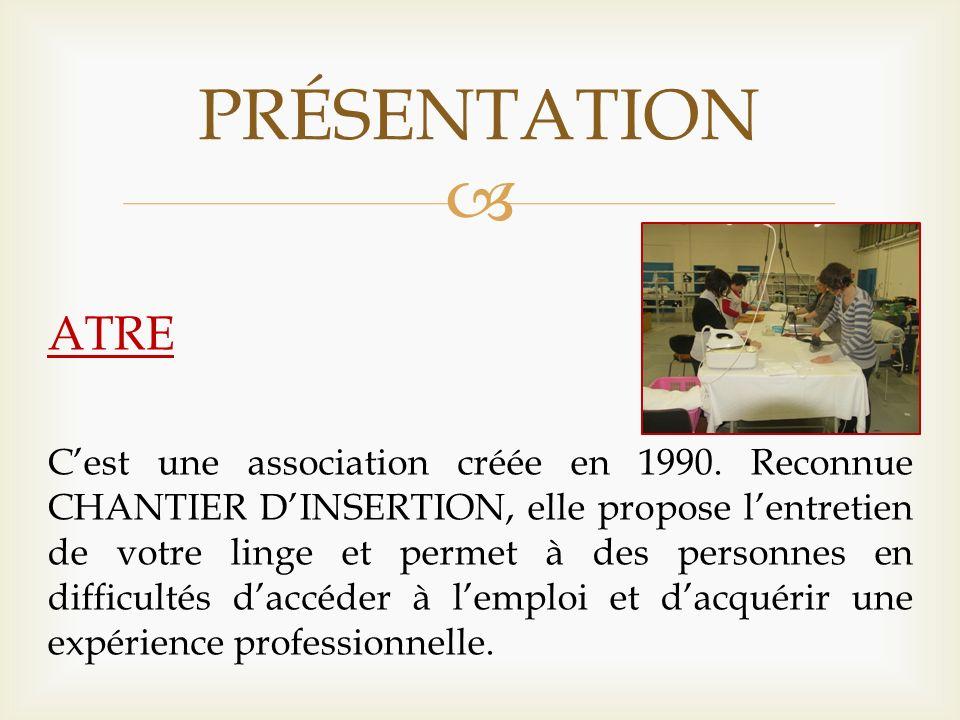PRÉSENTATION ATRE Cest une association créée en 1990. Reconnue CHANTIER DINSERTION, elle propose lentretien de votre linge et permet à des personnes e