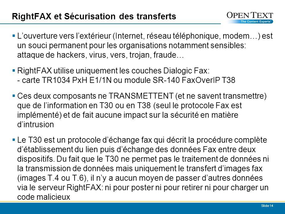 RightFAX et Sécurisation des transferts Louverture vers lextérieur (Internet, réseau téléphonique, modem…) est un souci permanent pour les organisations notamment sensibles: attaque de hackers, virus, vers, trojan, fraude… RightFAX utilise uniquement les couches Dialogic Fax: - carte TR1034 PxH E1/1N ou module SR-140 FaxOverIP T38 Ces deux composants ne TRANSMETTENT (et ne savent transmettre) que de linformation en T30 ou en T38 (seul le protocole Fax est implémenté) et de fait aucune impact sur la sécurité en matière dintrusion Le T30 est un protocole déchange fax qui décrit la procédure complète détablissement du lien puis déchange des données Fax entre deux dispositifs.