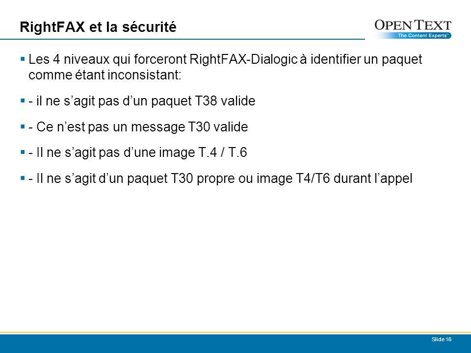 RightFAX et la sécurité Les 4 niveaux qui forceront RightFAX-Dialogic à identifier un paquet comme étant inconsistant: - il ne sagit pas dun paquet T38 valide - Ce nest pas un message T30 valide - Il ne sagit pas dune image T.4 / T.6 - Il ne sagit dun paquet T30 propre ou image T4/T6 durant lappel Slide 16