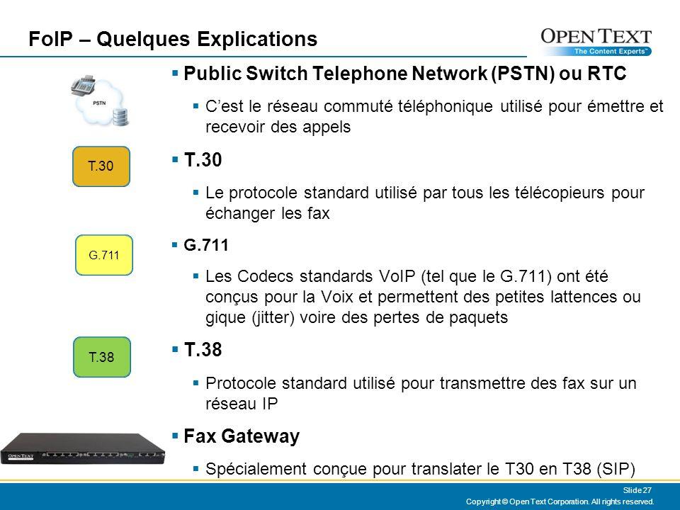 FoIP – Quelques Explications Public Switch Telephone Network (PSTN) ou RTC Cest le réseau commuté téléphonique utilisé pour émettre et recevoir des appels T.30 Le protocole standard utilisé par tous les télécopieurs pour échanger les fax G.711 Les Codecs standards VoIP (tel que le G.711) ont été conçus pour la Voix et permettent des petites lattences ou gique (jitter) voire des pertes de paquets T.38 Protocole standard utilisé pour transmettre des fax sur un réseau IP Fax Gateway Spécialement conçue pour translater le T30 en T38 (SIP) T.30 T.38 Copyright © Open Text Corporation.