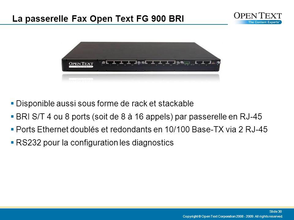 La passerelle Fax Open Text FG 900 BRI Disponible aussi sous forme de rack et stackable BRI S/T 4 ou 8 ports (soit de 8 à 16 appels) par passerelle en RJ-45 Ports Ethernet doublés et redondants en 10/100 Base-TX via 2 RJ-45 RS232 pour la configuration les diagnostics Copyright © Open Text Corporation 2008 - 2009.