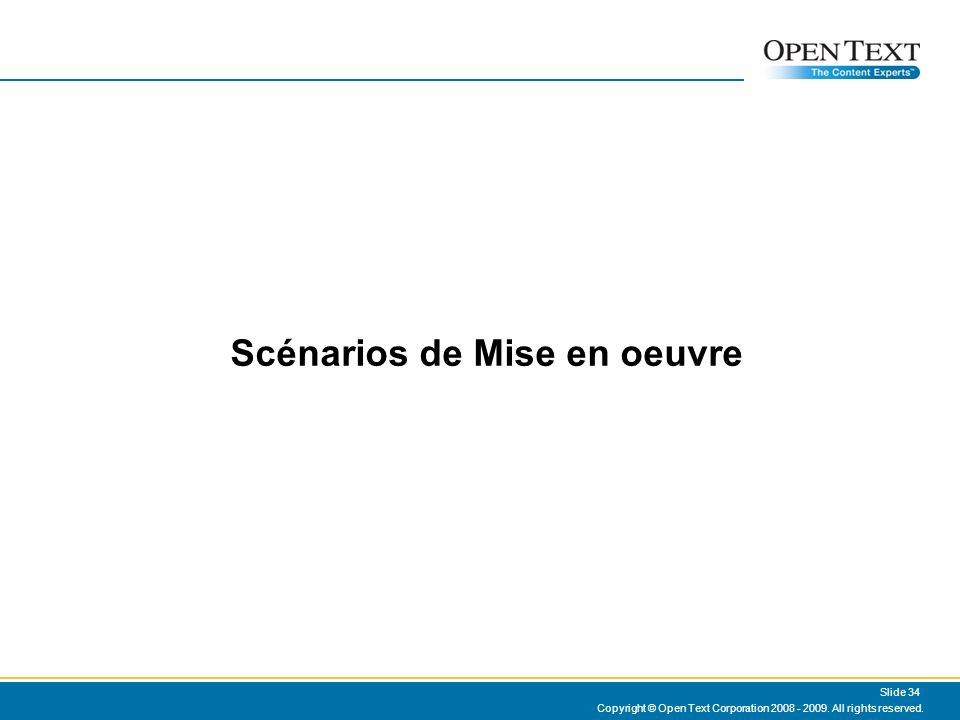 Copyright © Open Text Corporation 2008 - 2009. All rights reserved. Slide 34 Scénarios de Mise en oeuvre