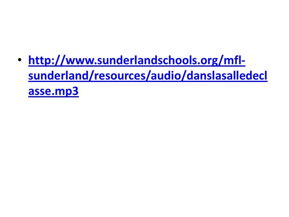 http://www.sunderlandschools.org/mfl- sunderland/resources/audio/danslasalledecl asse.mp3 http://www.sunderlandschools.org/mfl- sunderland/resources/a