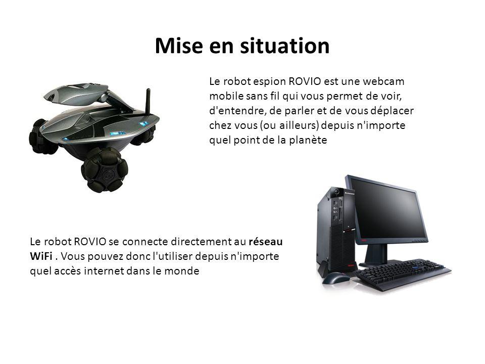 Mise en situation Le robot espion ROVIO est une webcam mobile sans fil qui vous permet de voir, d entendre, de parler et de vous déplacer chez vous (ou ailleurs) depuis n importe quel point de la planète Le robot ROVIO se connecte directement au réseau WiFi.