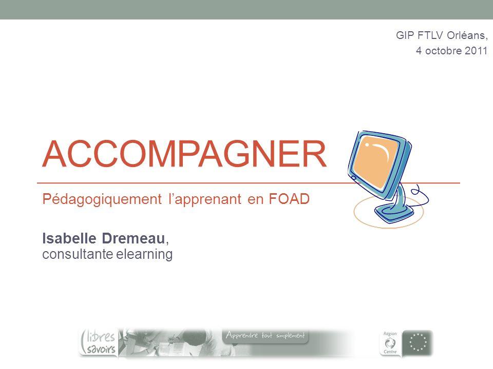 ACCOMPAGNER Pédagogiquement lapprenant en FOAD Isabelle Dremeau, consultante elearning GIP FTLV Orléans, 4 octobre 2011