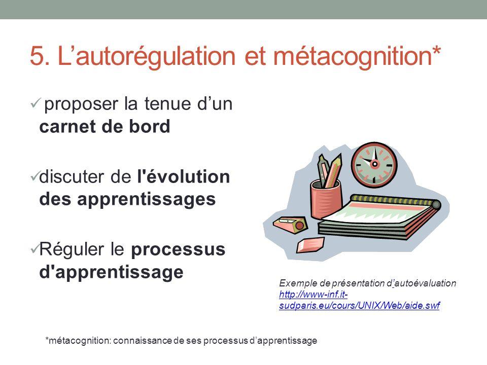 5. Lautorégulation et métacognition* proposer la tenue dun carnet de bord discuter de l'évolution des apprentissages Réguler le processus d'apprentiss