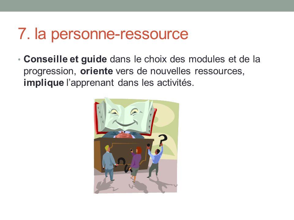 7. la personne-ressource Conseille et guide dans le choix des modules et de la progression, oriente vers de nouvelles ressources, implique lapprenant