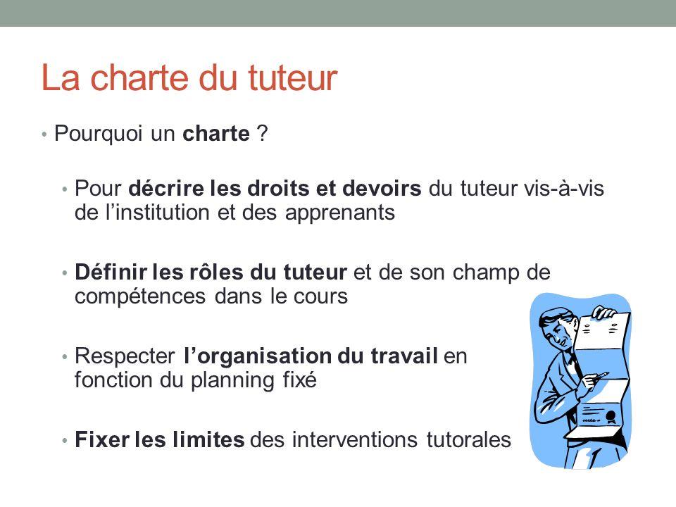 La charte du tuteur Pourquoi un charte ? Pour décrire les droits et devoirs du tuteur vis-à-vis de linstitution et des apprenants Définir les rôles du