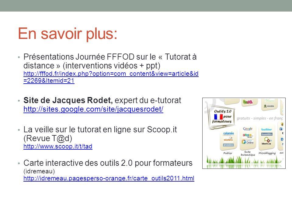 En savoir plus: Présentations Journée FFFOD sur le « Tutorat à distance » (interventions vidéos + ppt) http://fffod.fr/index.php?option=com_content&view=article&id =2269&Itemid=21 http://fffod.fr/index.php?option=com_content&view=article&id =2269&Itemid=21 Site de Jacques Rodet, expert du e-tutorat http://sites.google.com/site/jacquesrodet/ http://sites.google.com/site/jacquesrodet/ La veille sur le tutorat en ligne sur Scoop.it (Revue T@d) http://www.scoop.it/t/tad http://www.scoop.it/t/tad Carte interactive des outils 2.0 pour formateurs (idremeau) http://idremeau.pagesperso-orange.fr/carte_outils2011.html http://idremeau.pagesperso-orange.fr/carte_outils2011.html